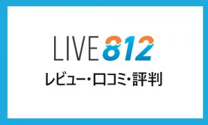 LIVE812のレビュー・口コミ|他ライブ配信との違いや機能など、視聴者・ライバーからの評判