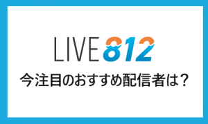 LIVE812(ライブハチイチニ)の人気ライバー、今注目のおすすめ配信者は?